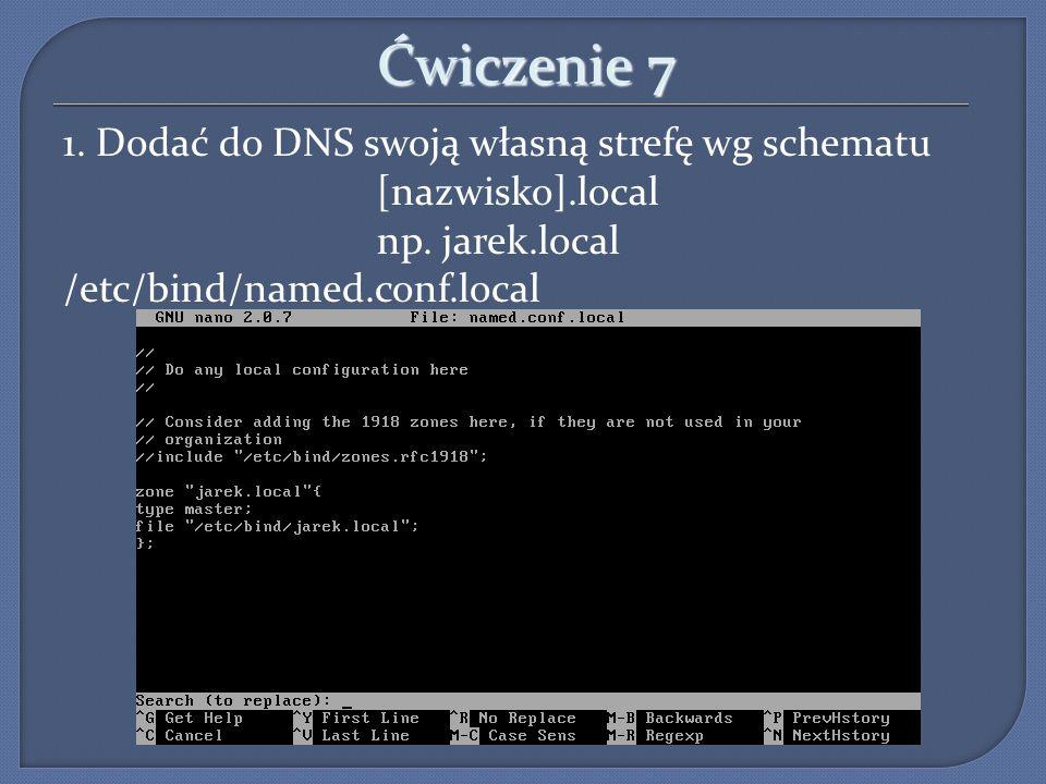 Ćwiczenie 7 1. Dodać do DNS swoją własną strefę wg schematu [nazwisko].local np. jarek.local /etc/bind/named.conf.local